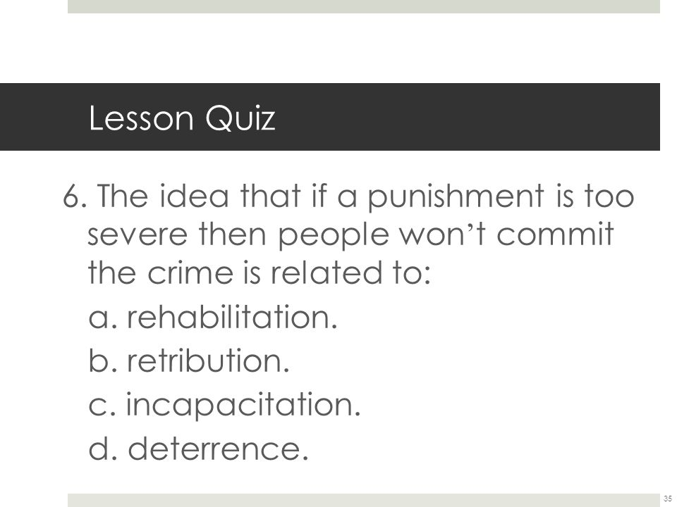 Lesson Quiz 6. The idea that if a punishment is too severe then people won't commit the crime is related to: