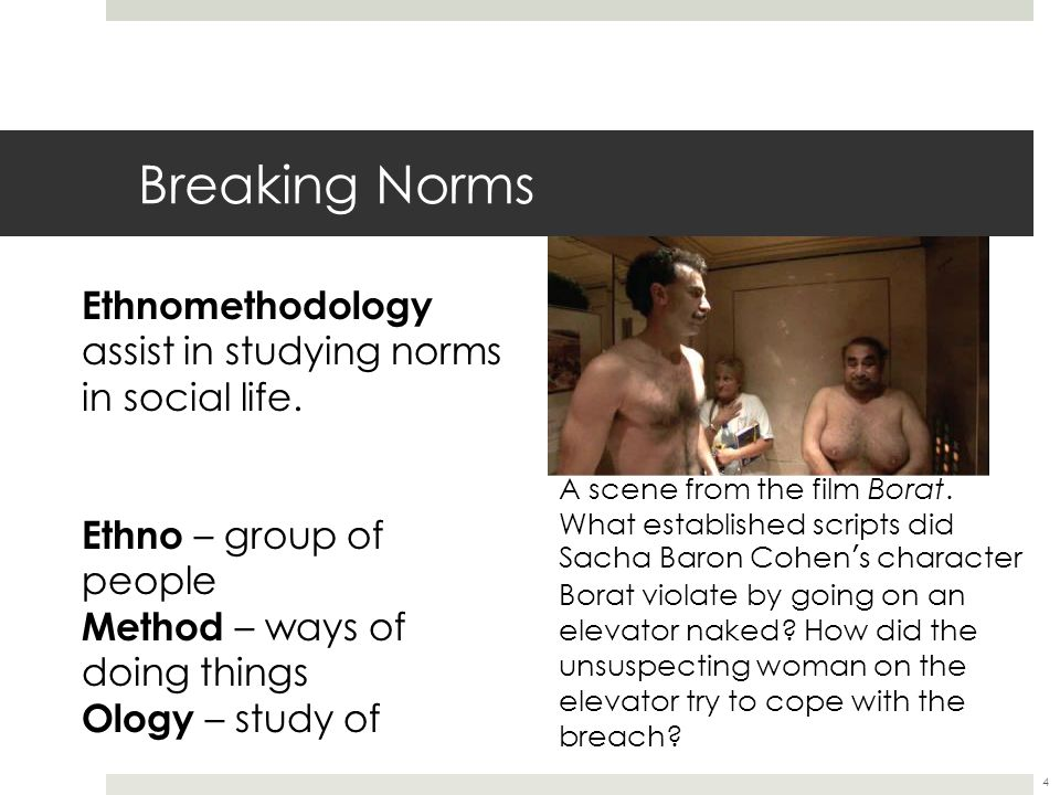 Breaking Norms Ethnomethodology assist in studying norms in social life. Ethno – group of people. Method – ways of doing things.