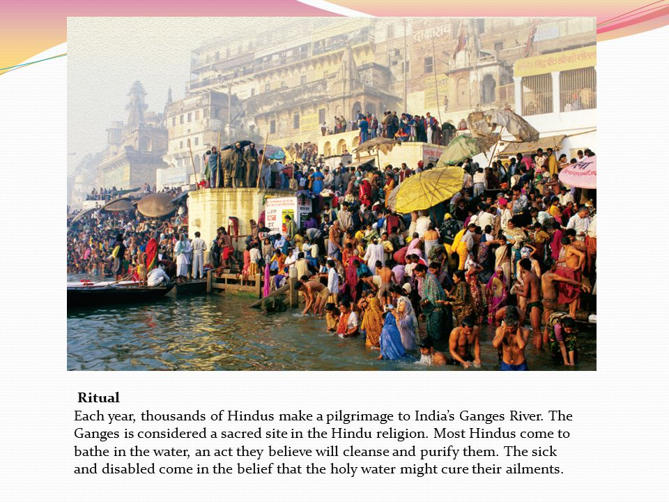 Ritual Each year, thousands of Hindus make a pilgrimage to India's Ganges River. The.