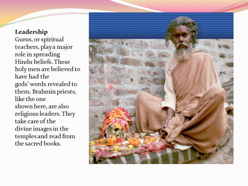 Leadership Gurus, or spiritual teachers, play a major role in spreading. Hindu beliefs. These holy men are believed to have had the.