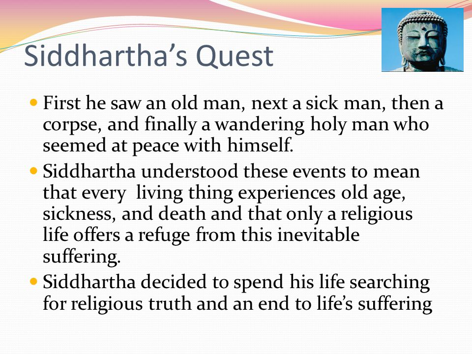 Siddhartha's Quest First he saw an old man, next a sick man, then a corpse, and finally a wandering holy man who seemed at peace with himself.