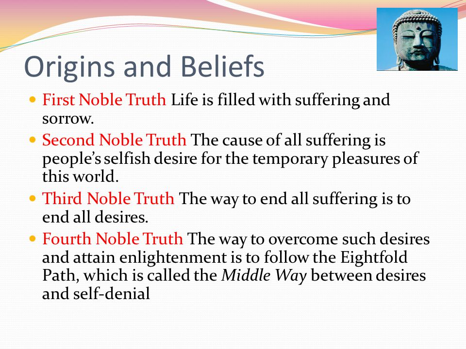 Origins and Beliefs First Noble Truth Life is filled with suffering and sorrow.
