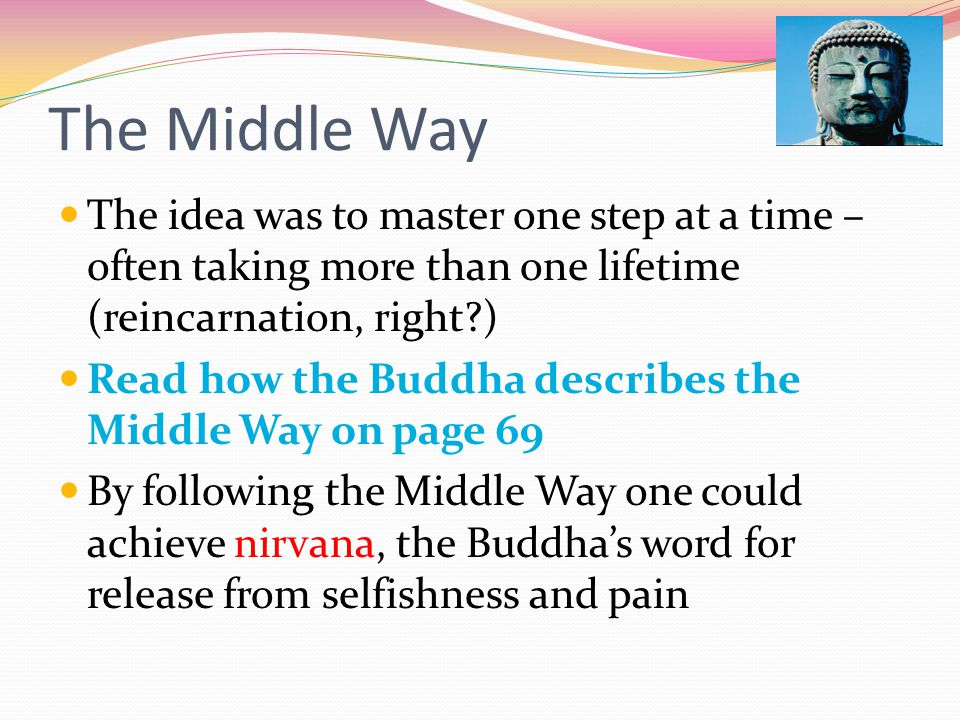 The Middle Way The idea was to master one step at a time – often taking more than one lifetime (reincarnation, right )