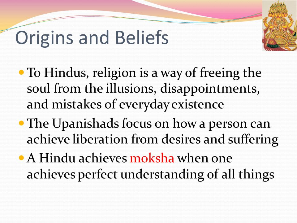 Origins and Beliefs To Hindus, religion is a way of freeing the soul from the illusions, disappointments, and mistakes of everyday existence.
