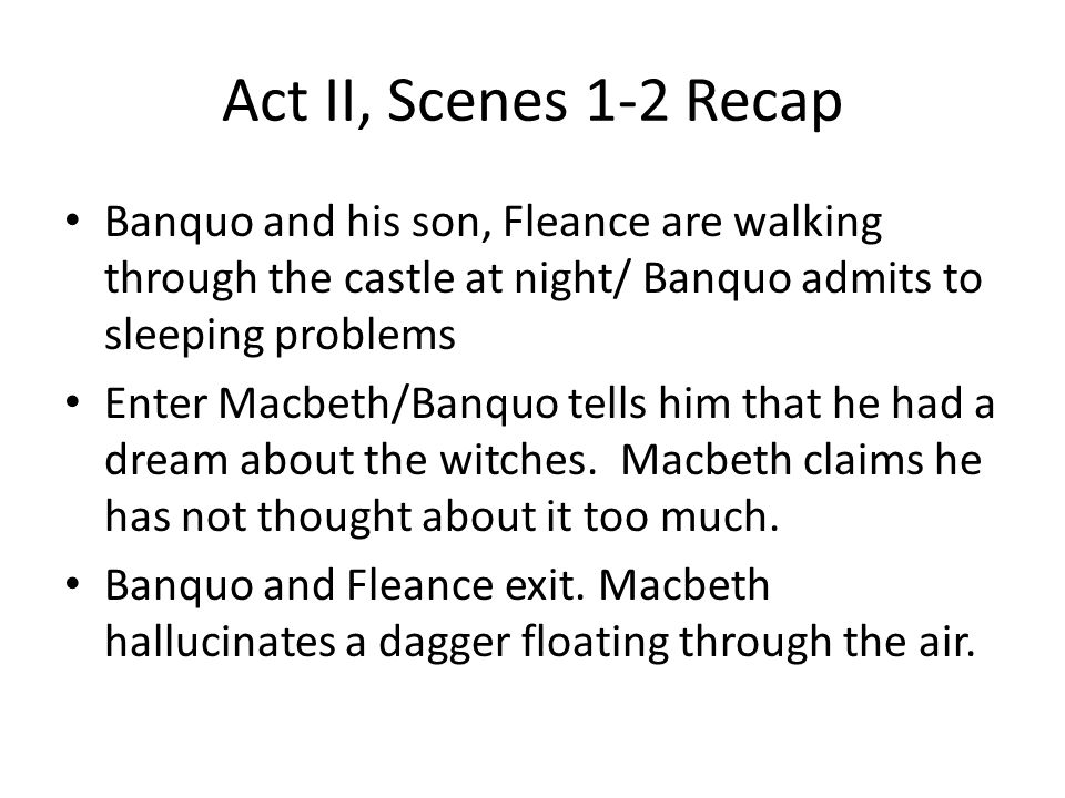 Act II, Scenes 1-2 Recap Banquo and his son, Fleance are walking through the castle at night/ Banquo admits to sleeping problems.