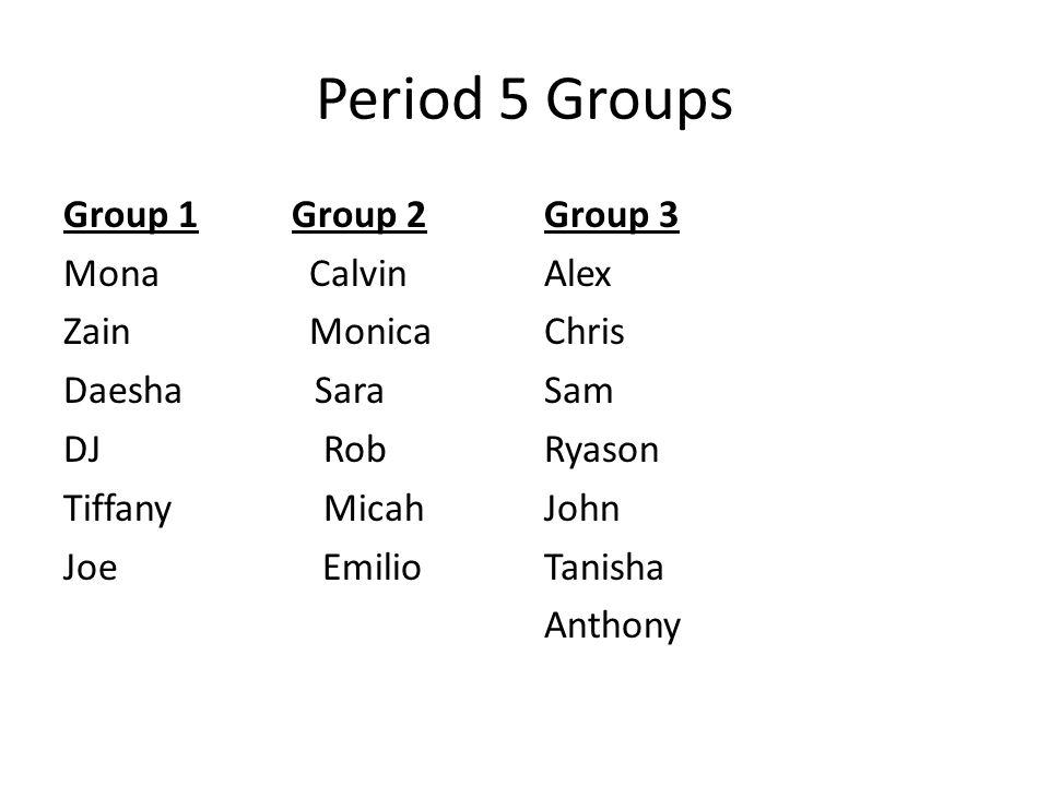 Period 5 Groups Group 1 Group 2 Mona Calvin Zain Monica Daesha Sara DJ Rob Tiffany Micah Joe Emilio