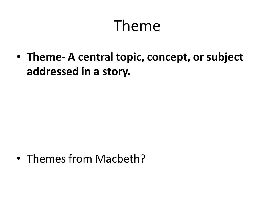 Theme Theme- A central topic, concept, or subject addressed in a story. Themes from Macbeth