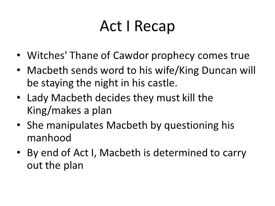 Act I Recap Witches Thane of Cawdor prophecy comes true