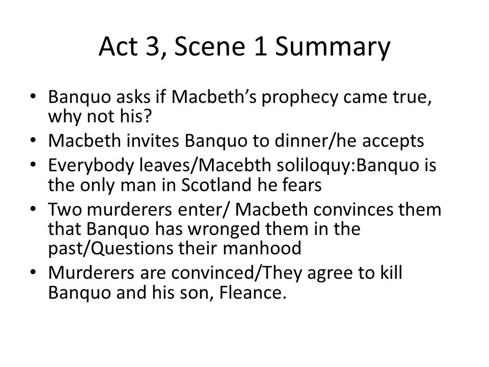 Act 3, Scene 1 Summary Banquo asks if Macbeth's prophecy came true, why not his Macbeth invites Banquo to dinner/he accepts.