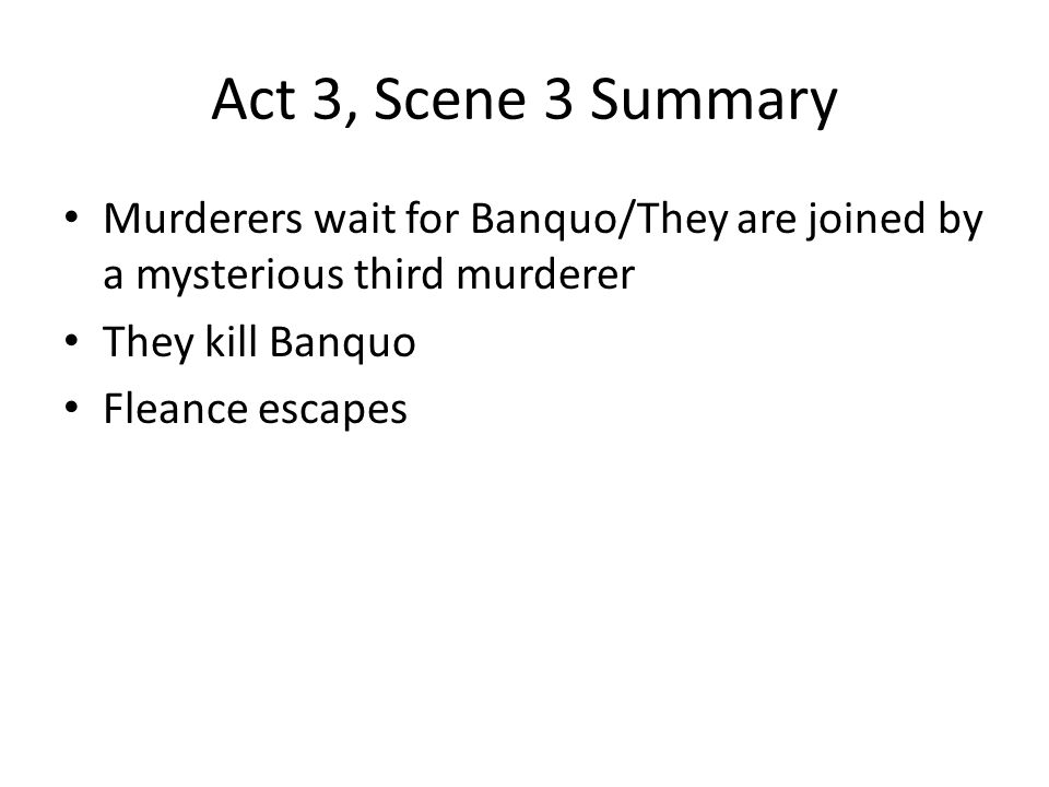 Act 3, Scene 3 Summary Murderers wait for Banquo/They are joined by a mysterious third murderer. They kill Banquo.