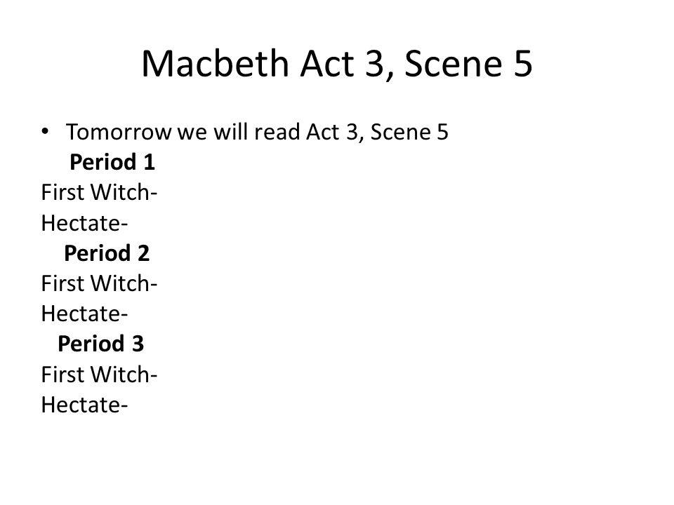 Macbeth Act 3, Scene 5 Tomorrow we will read Act 3, Scene 5 Period 1
