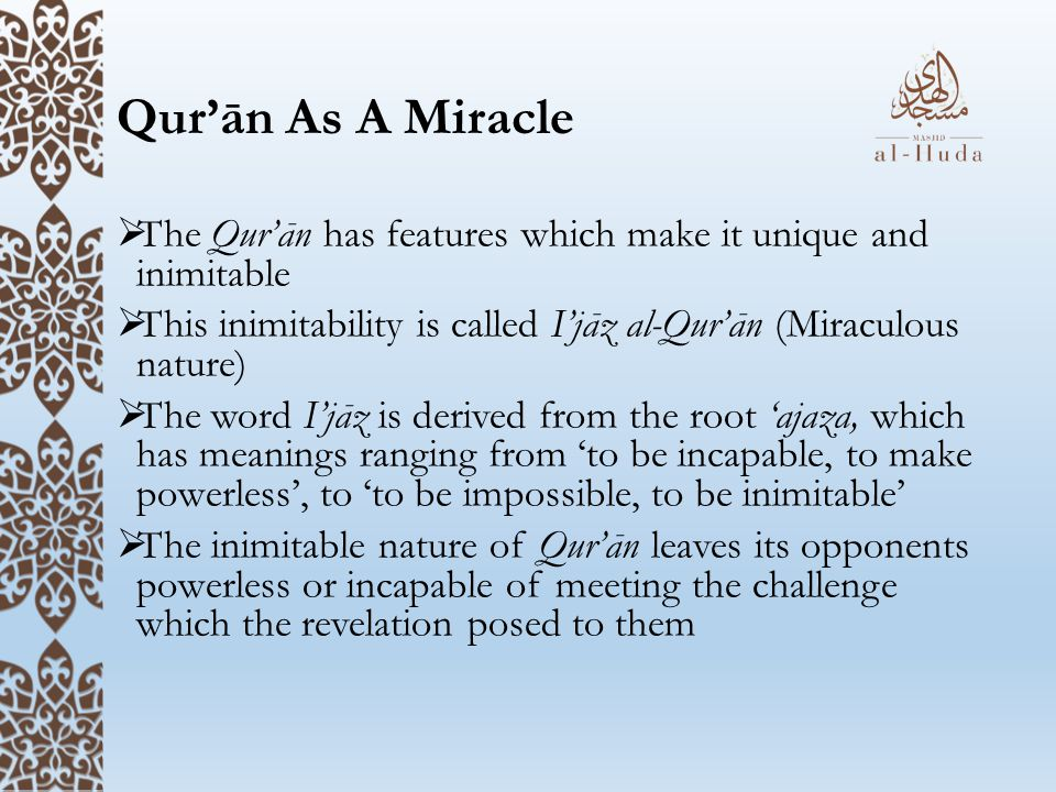 Qur'ān As A Miracle The Qur'ān has features which make it unique and inimitable. This inimitability is called I'jāz al-Qur'ān (Miraculous nature)