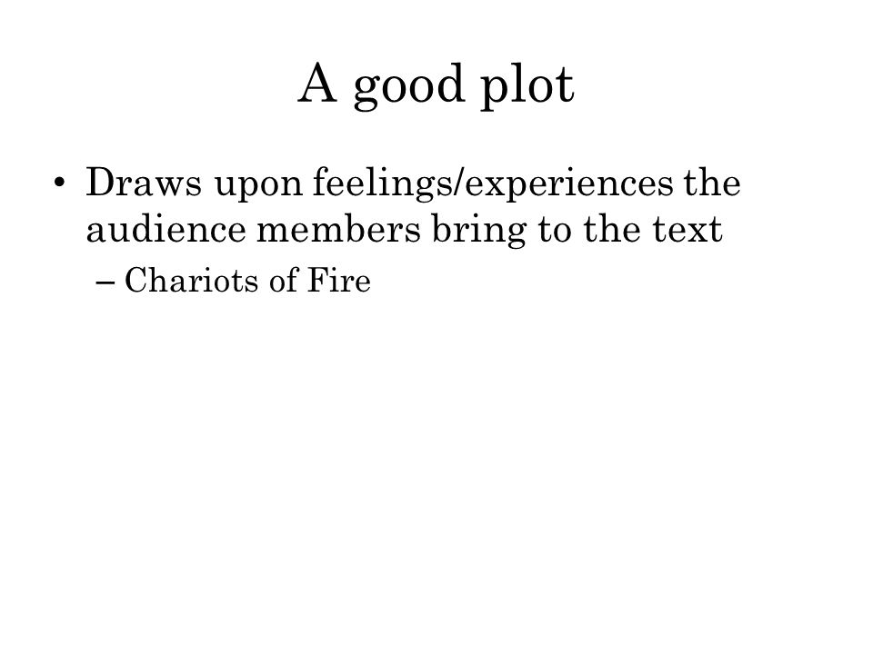 A good plot Draws upon feelings/experiences the audience members bring to the text Chariots of Fire