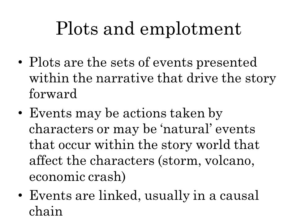 Plots and emplotment Plots are the sets of events presented within the narrative that drive the story forward.