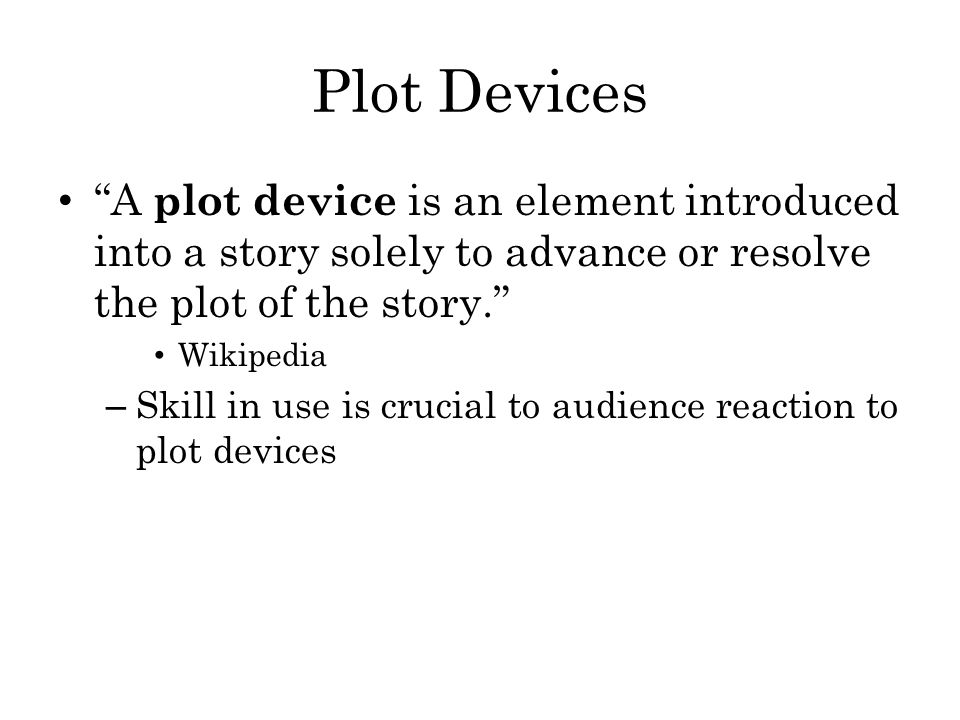 Plot Devices A plot device is an element introduced into a story solely to advance or resolve the plot of the story.
