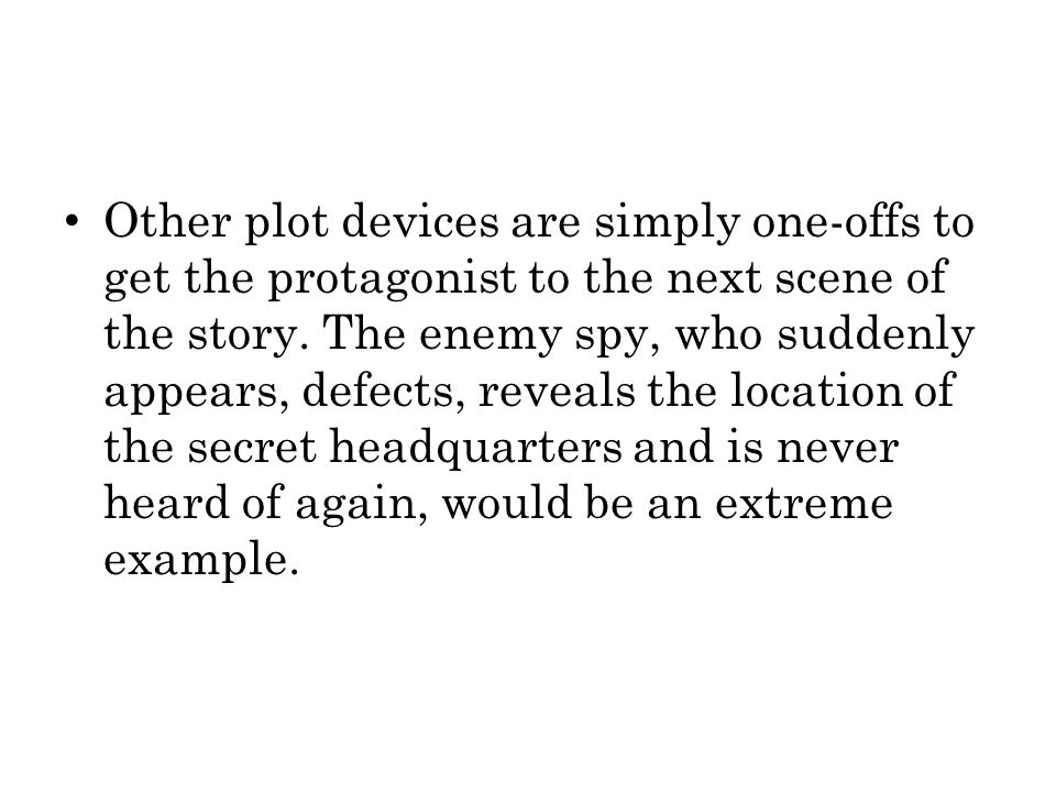 Other plot devices are simply one-offs to get the protagonist to the next scene of the story.