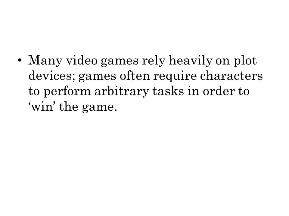 Many video games rely heavily on plot devices; games often require characters to perform arbitrary tasks in order to 'win' the game.