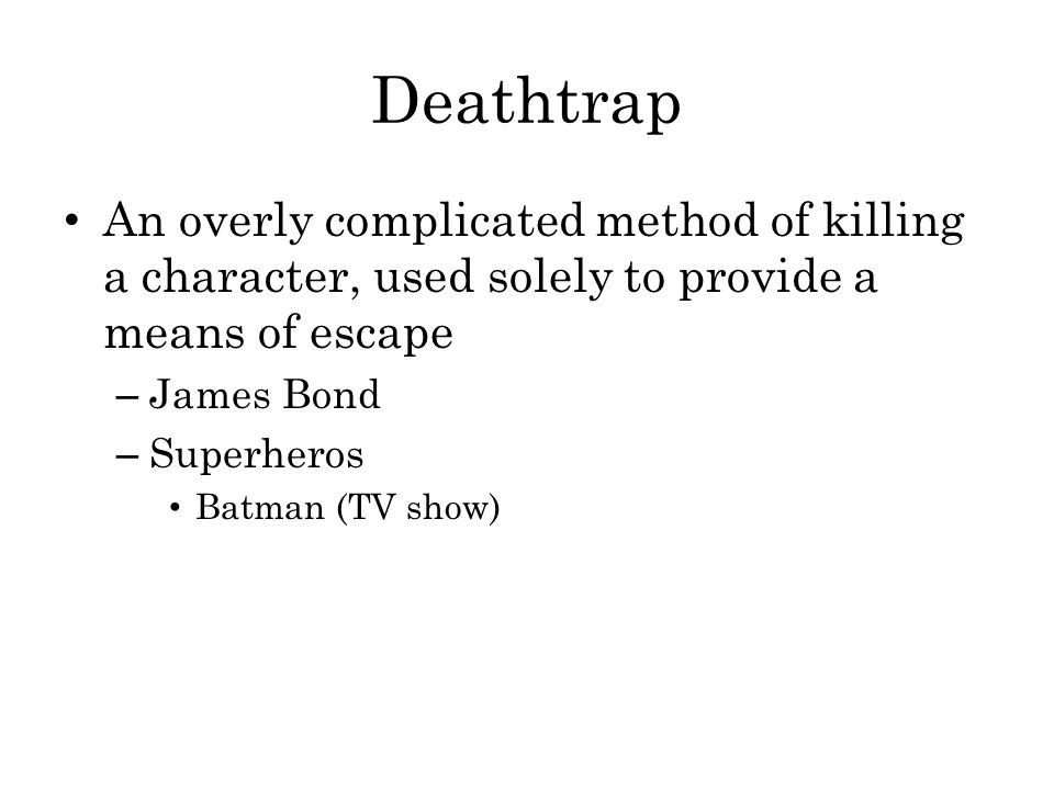 Deathtrap An overly complicated method of killing a character, used solely to provide a means of escape.