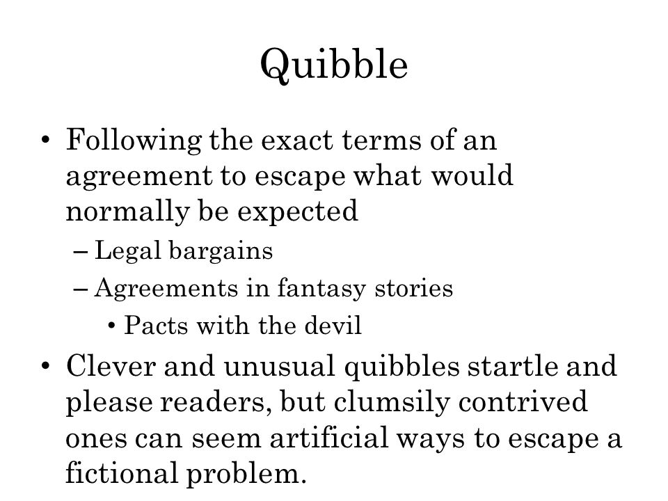 Quibble Following the exact terms of an agreement to escape what would normally be expected. Legal bargains.