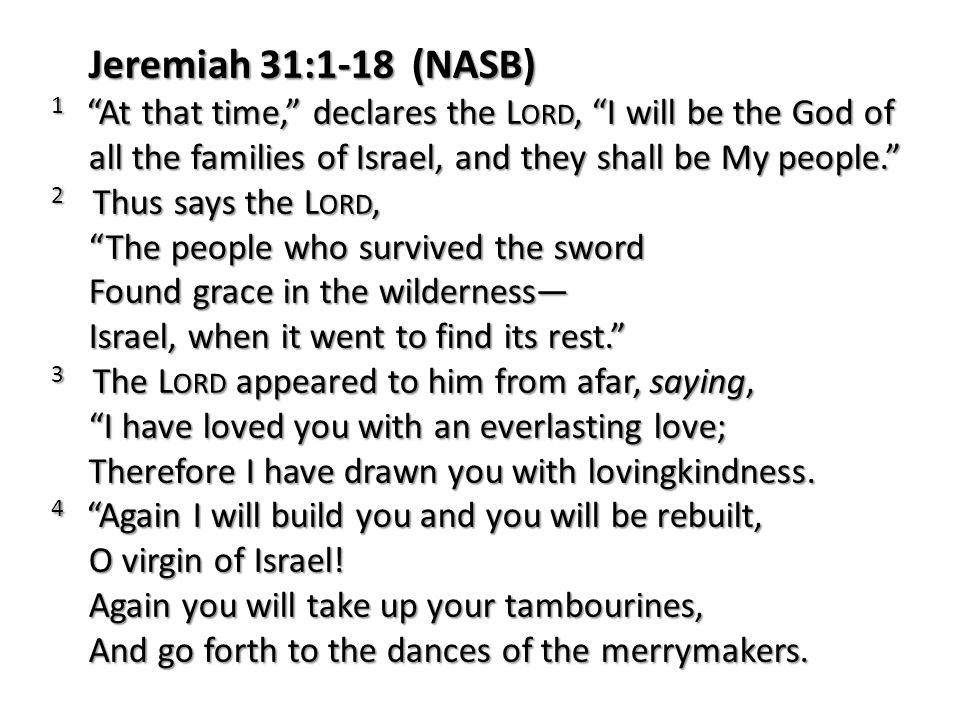 Jeremiah 31:1-18 (NASB) 1 At that time, declares the Lord, I will be the God of all the families of Israel, and they shall be My people.