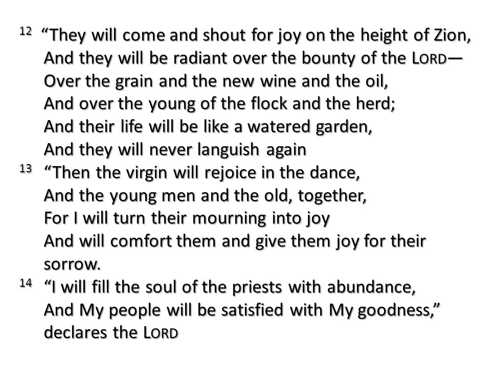 12 They will come and shout for joy on the height of Zion, And they will be radiant over the bounty of the Lord— Over the grain and the new wine and the oil, And over the young of the flock and the herd; And their life will be like a watered garden, And they will never languish again