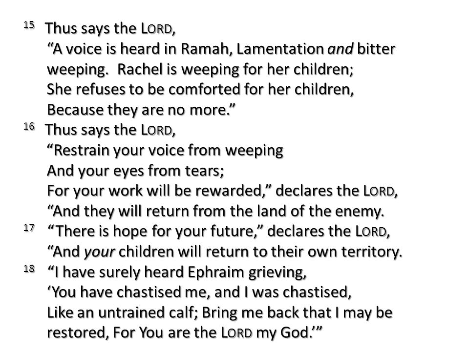 15 Thus says the Lord, A voice is heard in Ramah, Lamentation and bitter weeping. Rachel is weeping for her children; She refuses to be comforted for her children, Because they are no more.