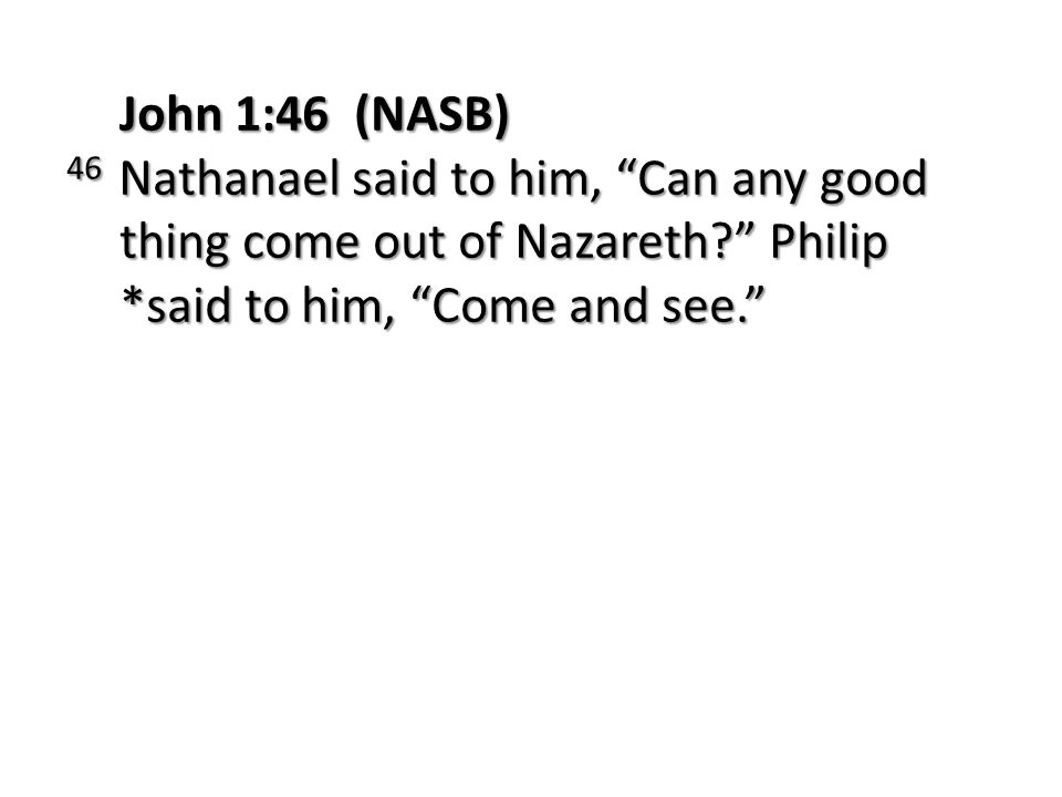 John 1:46 (NASB) 46 Nathanael said to him, Can any good thing come out of Nazareth Philip *said to him, Come and see.