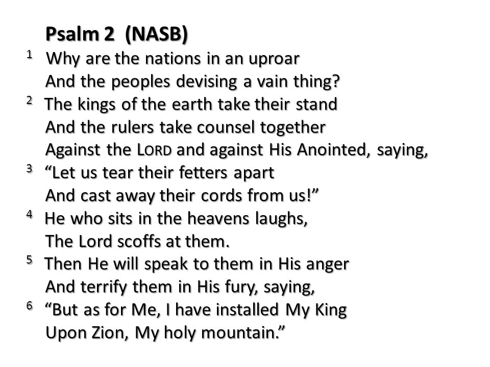 Psalm 2 (NASB) 1 Why are the nations in an uproar And the peoples devising a vain thing
