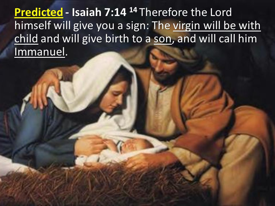 Predicted - Isaiah 7:14 14 Therefore the Lord himself will give you a sign: The virgin will be with child and will give birth to a son, and will call him Immanuel.
