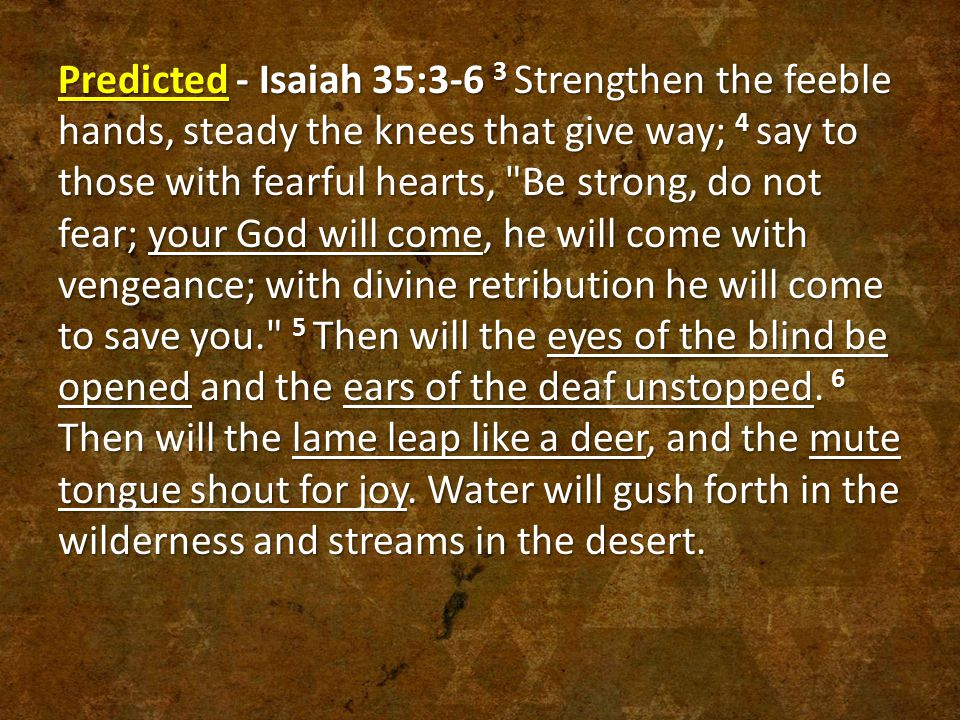 Predicted - Isaiah 35:3-6 3 Strengthen the feeble hands, steady the knees that give way; 4 say to those with fearful hearts, Be strong, do not fear; your God will come, he will come with vengeance; with divine retribution he will come to save you. 5 Then will the eyes of the blind be opened and the ears of the deaf unstopped.