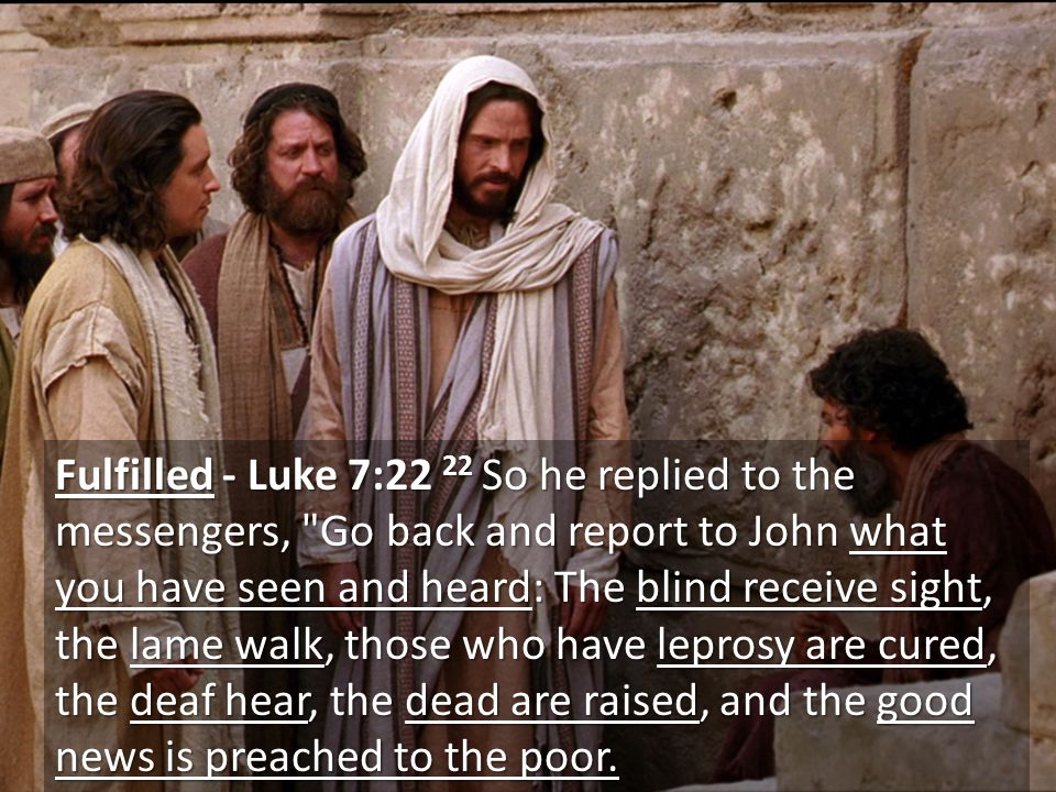 Fulfilled - Luke 7:22 22 So he replied to the messengers, Go back and report to John what you have seen and heard: The blind receive sight, the lame walk, those who have leprosy are cured, the deaf hear, the dead are raised, and the good news is preached to the poor.