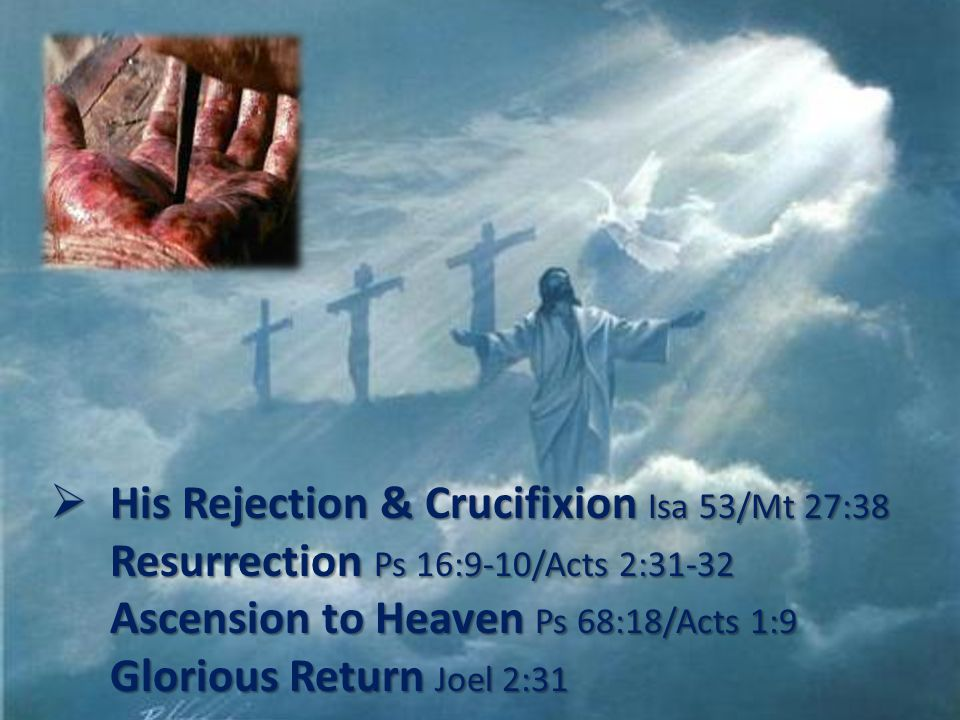 His Rejection & Crucifixion Isa 53/Mt 27:38 Resurrection Ps 16:9-10/Acts 2:31-32 Ascension to Heaven Ps 68:18/Acts 1:9 Glorious Return Joel 2:31