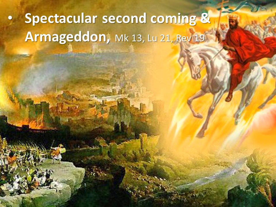 Spectacular second coming & Armageddon, Mk 13, Lu 21, Rev 19
