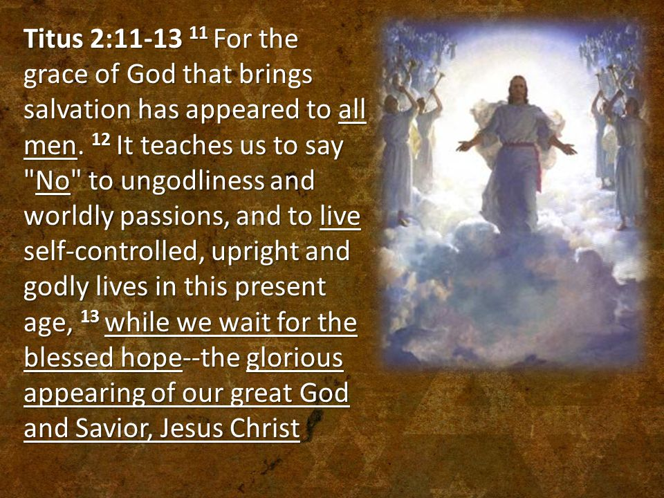 Titus 2:11-13 11 For the grace of God that brings salvation has appeared to all men.
