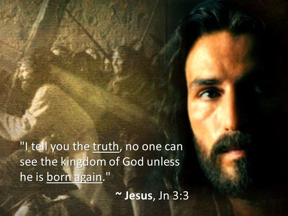 I tell you the truth, no one can see the kingdom of God unless he is born again.