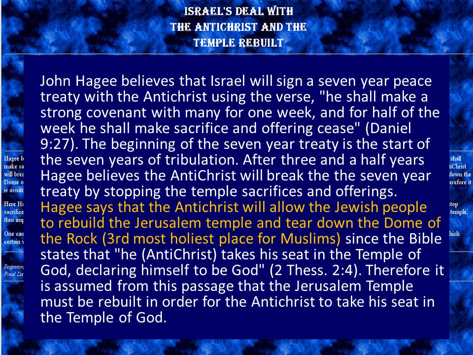 John Hagee believes that Israel will sign a seven year peace treaty with the Antichrist using the verse, he shall make a strong covenant with many for one week, and for half of the week he shall make sacrifice and offering cease (Daniel 9:27).