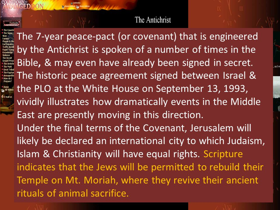 The 7-year peace-pact (or covenant) that is engineered by the Antichrist is spoken of a number of times in the Bible, & may even have already been signed in secret. The historic peace agreement signed between Israel & the PLO at the White House on September 13, 1993, vividly illustrates how dramatically events in the Middle East are presently moving in this direction.