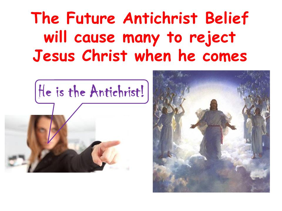 The Future Antichrist Belief will cause many to reject Jesus Christ when he comes