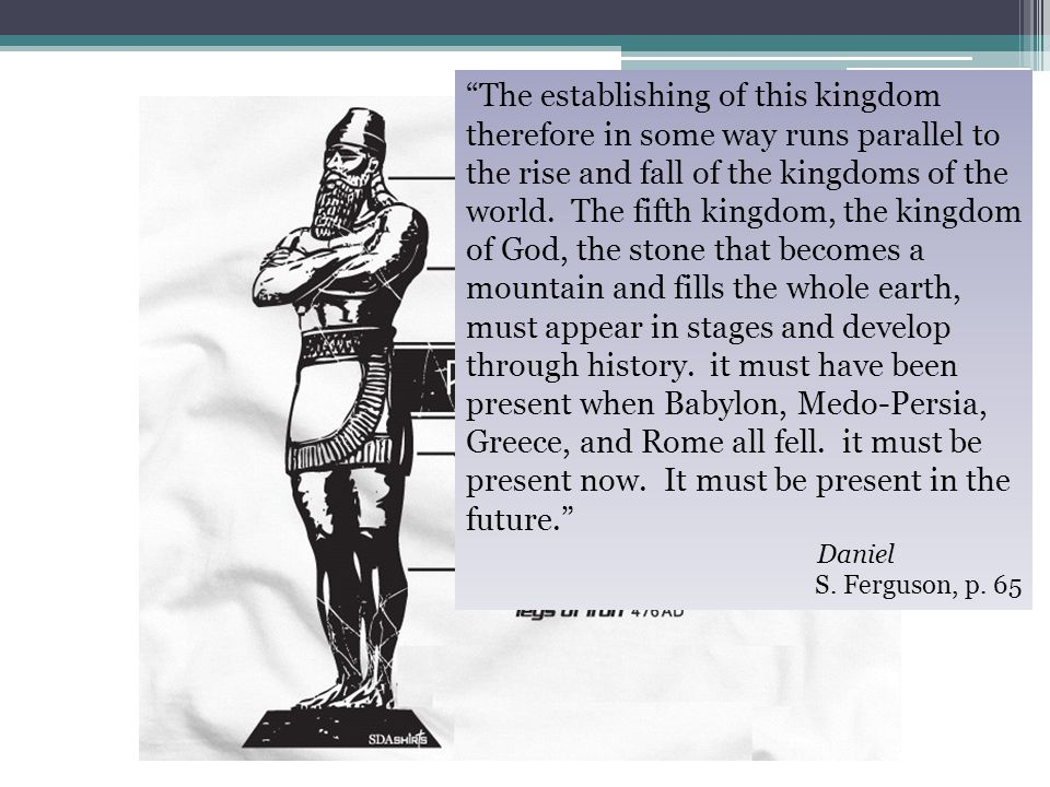 The establishing of this kingdom therefore in some way runs parallel to the rise and fall of the kingdoms of the world. The fifth kingdom, the kingdom of God, the stone that becomes a mountain and fills the whole earth, must appear in stages and develop through history. it must have been present when Babylon, Medo-Persia, Greece, and Rome all fell. it must be present now. It must be present in the future.