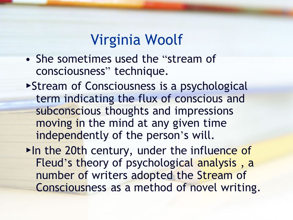 Virginia Woolf She sometimes used the stream of consciousness technique.