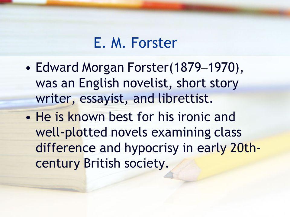 E. M. Forster Edward Morgan Forster(1879–1970), was an English novelist, short story writer, essayist, and librettist.
