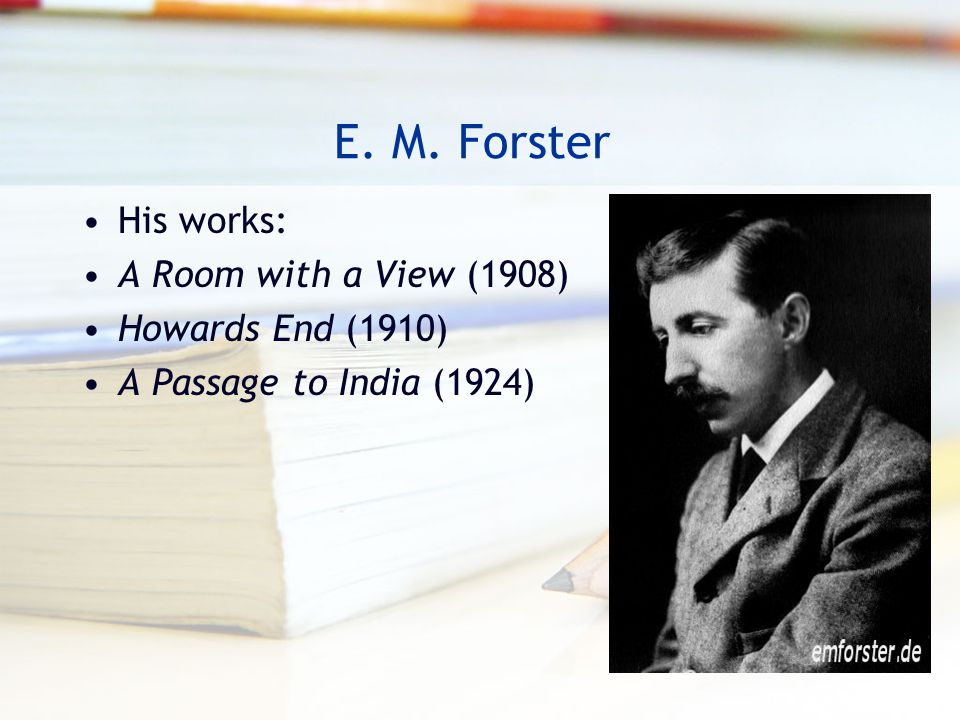 E. M. Forster His works: A Room with a View (1908) Howards End (1910)