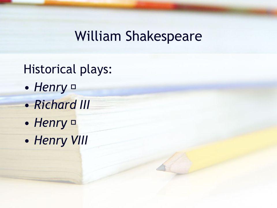 William Shakespeare Historical plays: Henry Ⅳ Richard III Henry Ⅴ