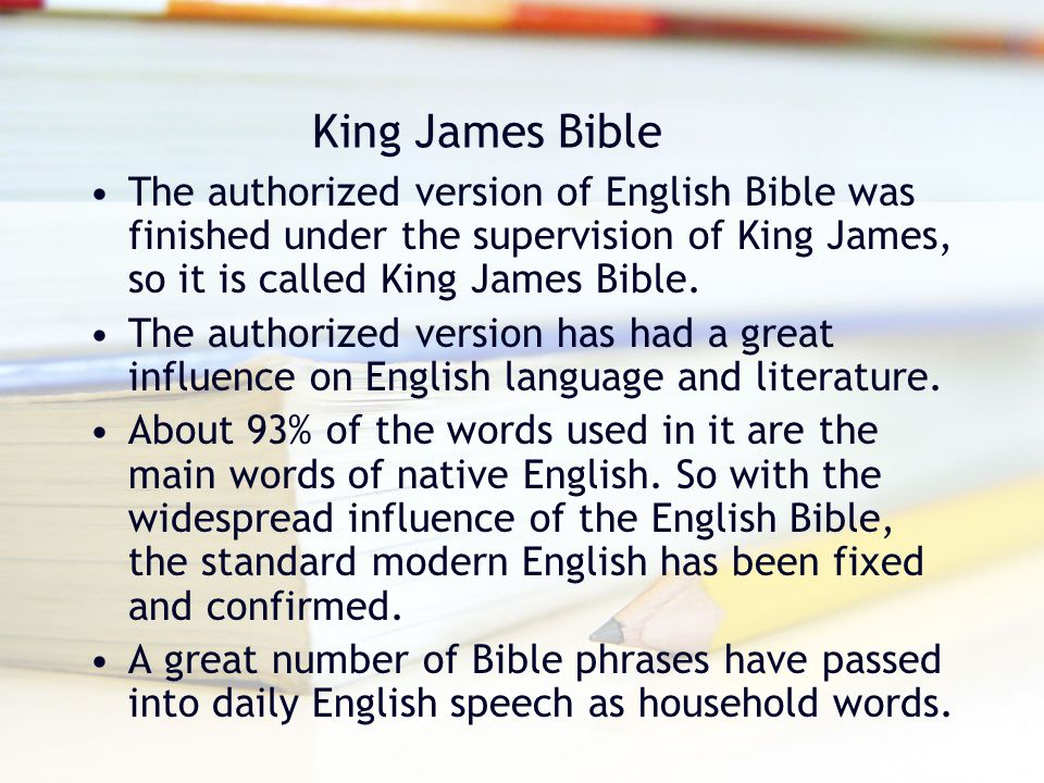 King James Bible The authorized version of English Bible was finished under the supervision of King James, so it is called King James Bible.