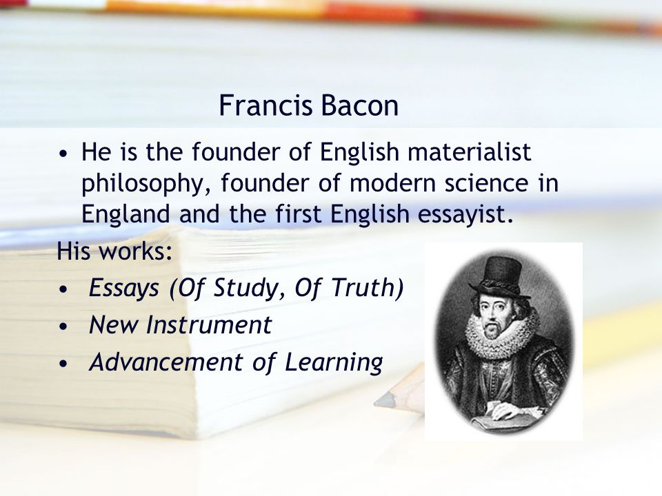 Francis Bacon He is the founder of English materialist philosophy, founder of modern science in England and the first English essayist.