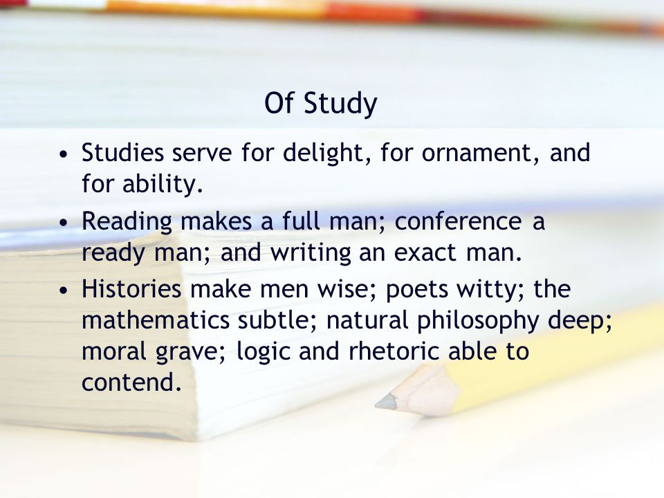 Of Study Studies serve for delight, for ornament, and for ability.