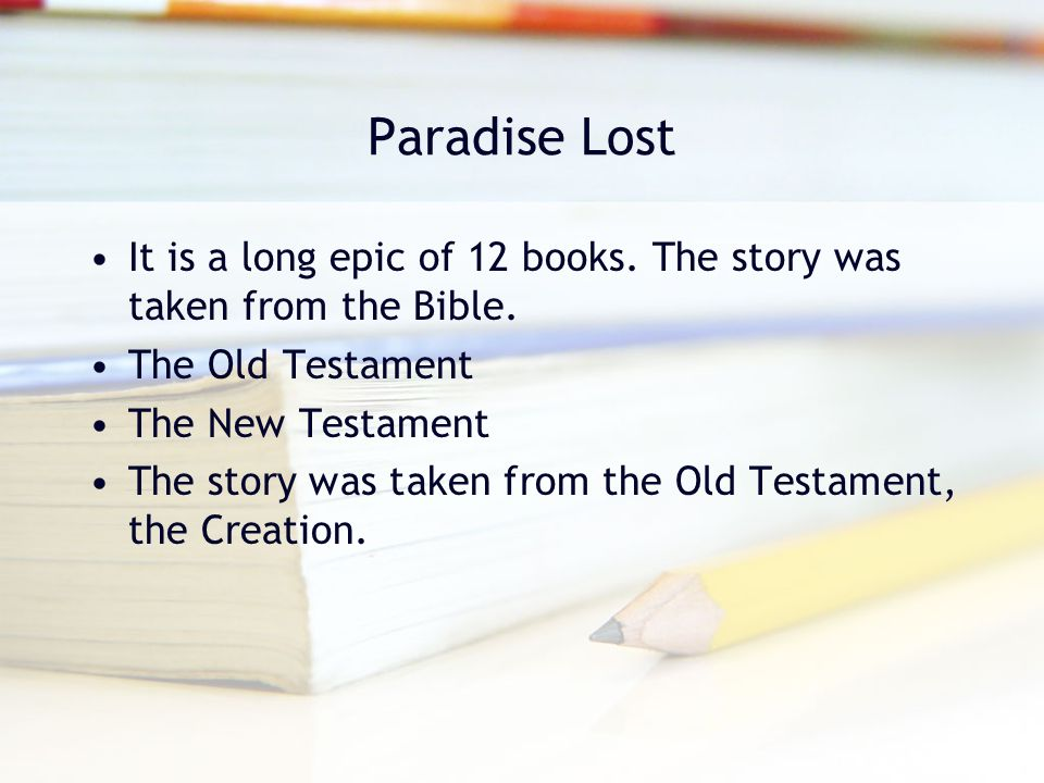 Paradise Lost It is a long epic of 12 books. The story was taken from the Bible. The Old Testament.