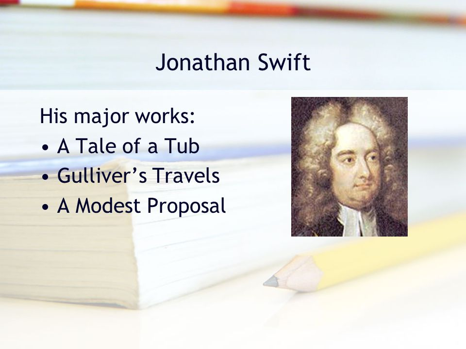 Jonathan Swift His major works: A Tale of a Tub Gulliver's Travels