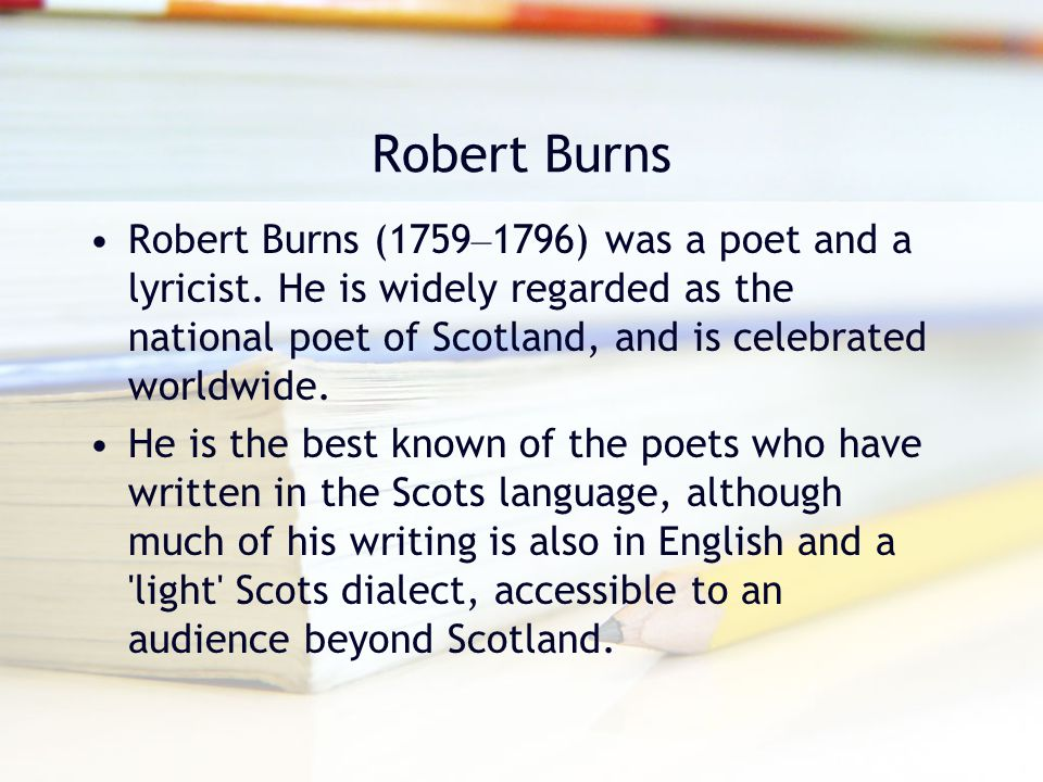 Robert Burns Robert Burns (1759–1796) was a poet and a lyricist. He is widely regarded as the national poet of Scotland, and is celebrated worldwide.