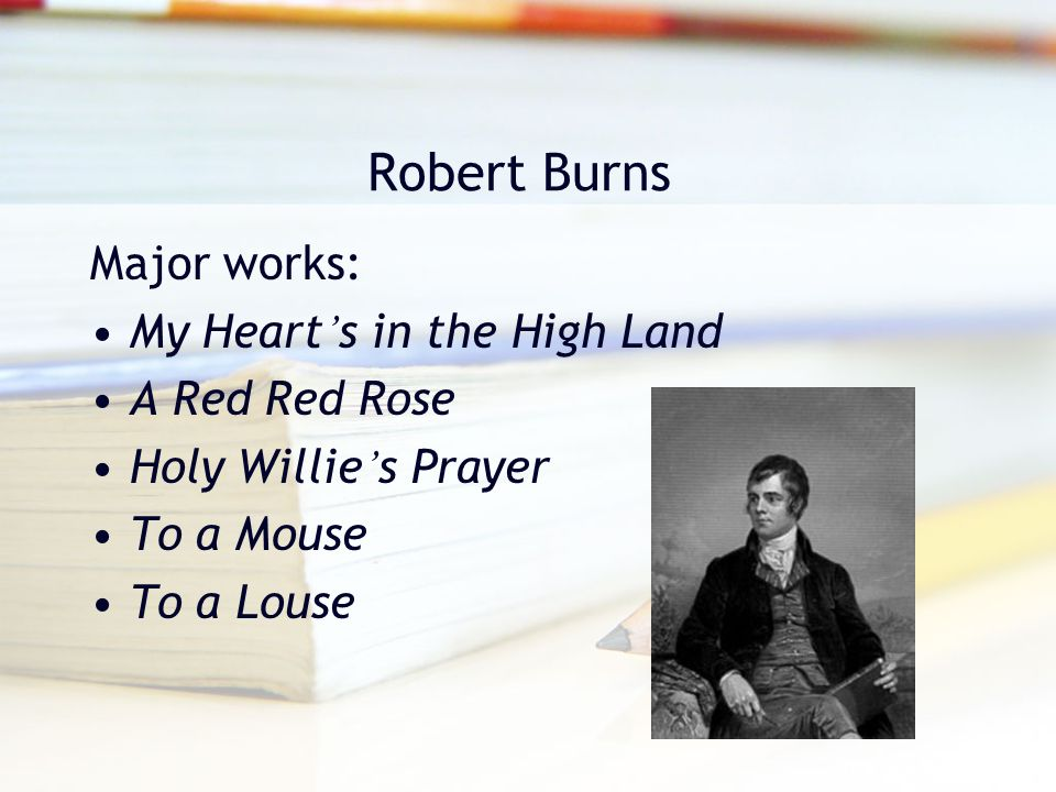 Robert Burns Major works: My Heart's in the High Land A Red Red Rose